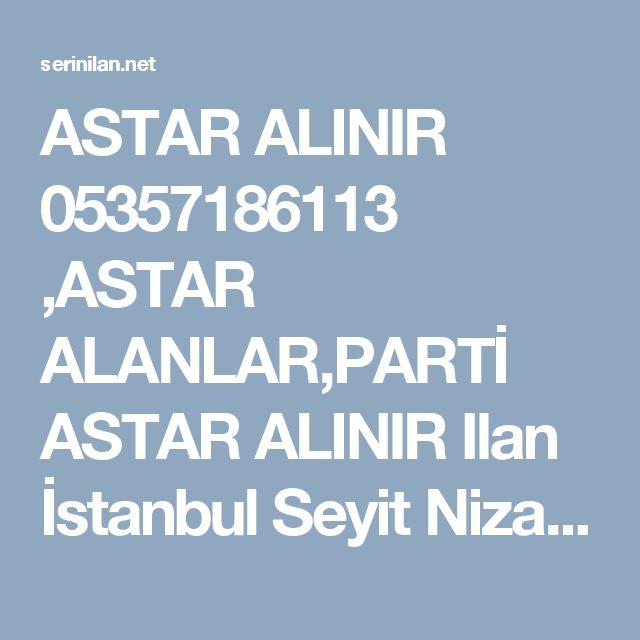 ASTAR ALINIR 05357186113 ,ASTAR ALANLAR,PARTİ ASTAR ALINIR Ilan İstanbul Seyit Nizam mah.Balıklı çırpıcı you no:/b Zeytinburnu