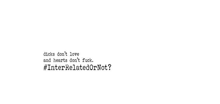 Dicks don't love, hearts don't fuck. #InterRelatedOrNot?