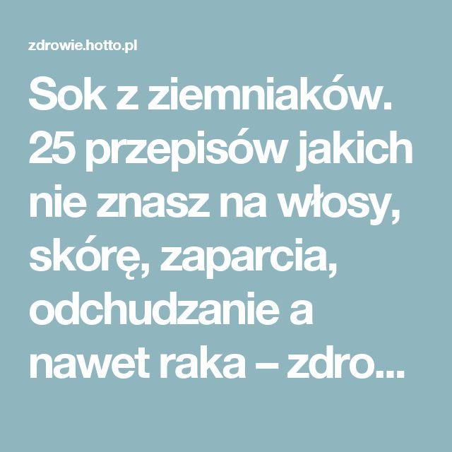 Sok z ziemniaków. 25 przepisów jakich nie znasz na włosy, skórę, zaparcia, odchudzanie a nawet raka – zdrowie.hotto.pl, domowe sposoby popularne w Internecie