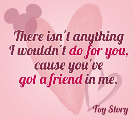 """There isn't anything I wouldn't do for you, cause you've got a friend in me."" 