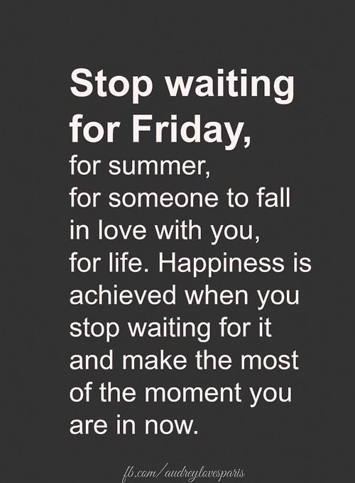 Make the most of the moment you are in now..