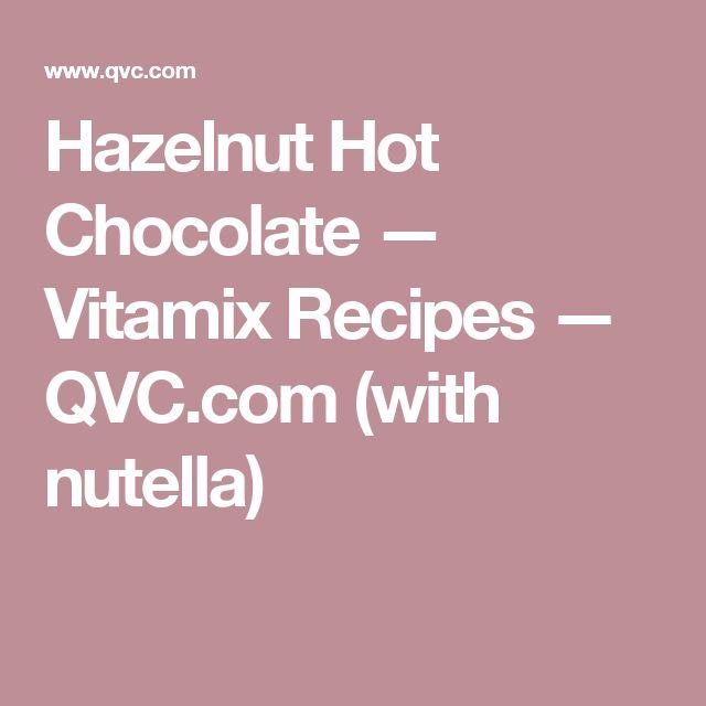 Hazelnut Hot Chocolate — Vitamix Recipes — QVC.com (with nutella)