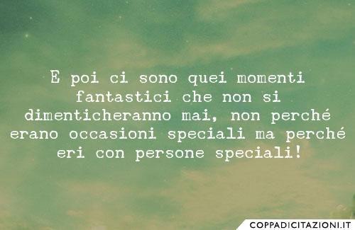 E poi ci sono quei momenti fantastici che non si dimenticheranno mai, non perché erano occasioni speciali ma perché eri con persone speciali!
