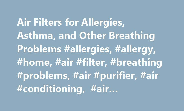 Air Filters for Allergies, Asthma, and Other Breathing Problems #allergies, #allergy, #home, #air #filter, #breathing #problems, #air #purifier, #air #conditioning, #air #conditioner http://liberia.remmont.com/air-filters-for-allergies-asthma-and-other-breathing-problems-allergies-allergy-home-air-filter-breathing-problems-air-purifier-air-conditioning-air-conditioner/  # Do You Need an Air Filter? If you are plagued by allergies and you've done all you can to reduce the allergens in your…