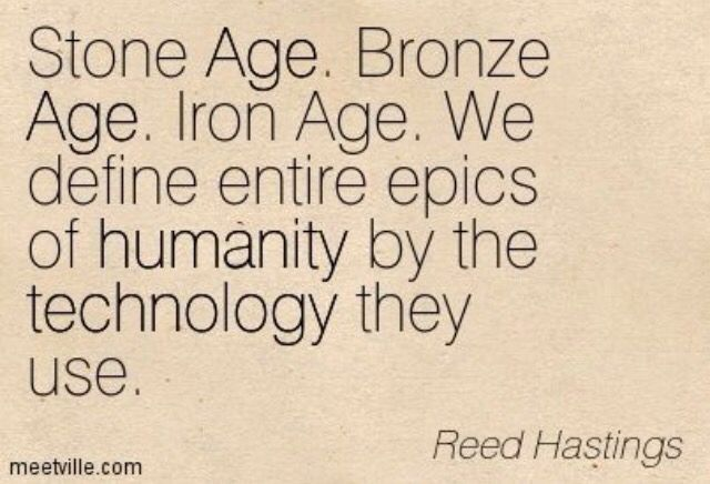 Stone Age. Bronze Age. Iron Age. We define entire epics of humanity by the technology they used- Reed Hastings - scary when you think about it that way, how will we be defined when technology continues increase at an exponentially landfill  rate, and there is no single technological definition for humanity .... Hmmm ....