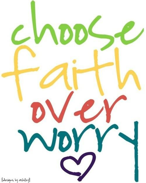 Choose faith over worry - keep reminding me!!!