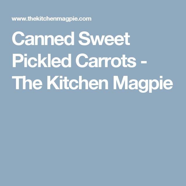 Canned Sweet Pickled Carrots - The Kitchen Magpie