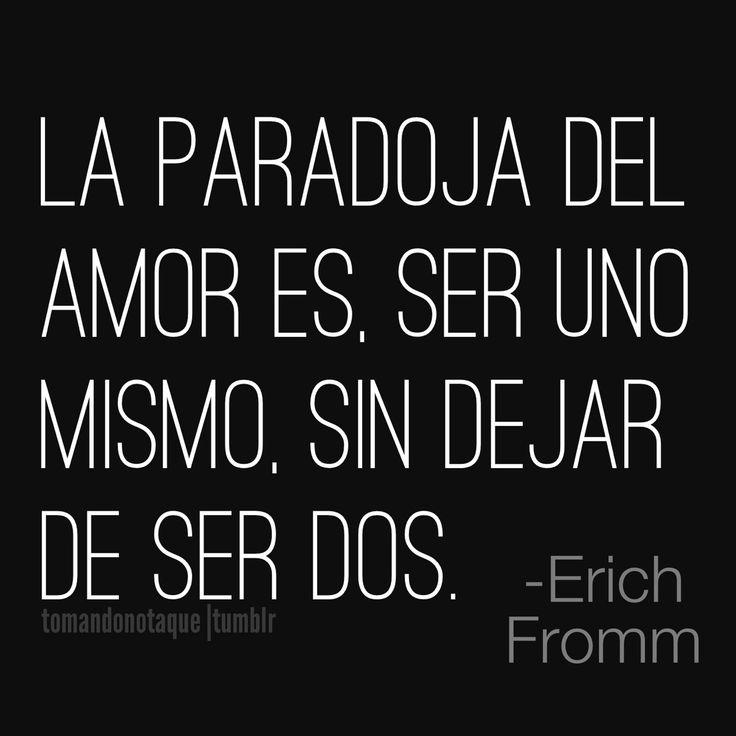 Frases de amor -Erich Fromm La paradoja del amor es, ser uno mismo, sin dejar de ser dos.
