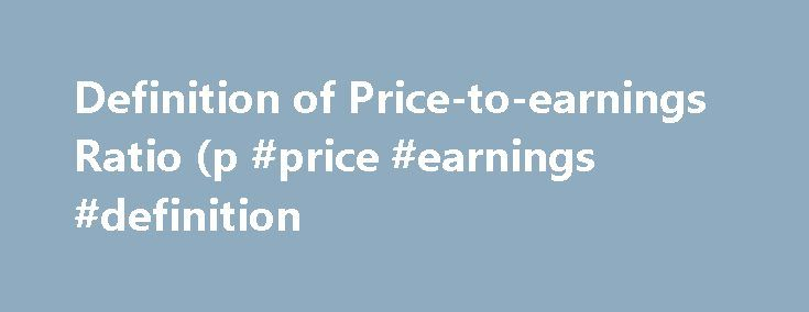Definition of Price-to-earnings Ratio (p #price #earnings #definition http://earnings.remmont.com/definition-of-price-to-earnings-ratio-p-price-earnings-definition-3/  #price earnings definition # Price-to-earnings Ratio (p/e) The price-to-earnings ratio (P/E) is a measure of a company's stock price relative to its earnings per share (EPS is calculated by dividing a company's total profit by the number of common shares outstanding). For example, a stock with a share price of $20 and EPS of…