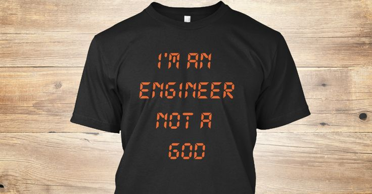 i'm an engineer not a god grab fast this T-shirt in https://teespring.com/i-m-an-engineer-not-a-god-6774
