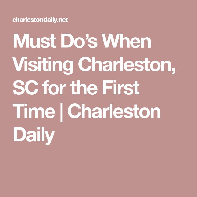Must Do's When Visiting Charleston, SC for the First Time | Charleston Daily