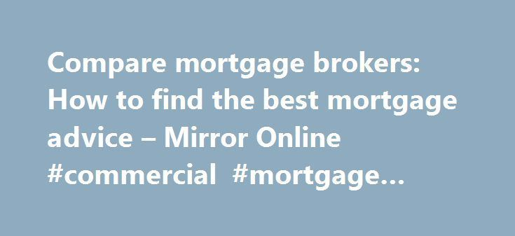 Compare Mortgage Brokers How To Find The Best Mortgage Advice Mirror Online Mortgage Broker Mortgagebroke Mortgage Brokers Mortgage Advice Online Mortgage