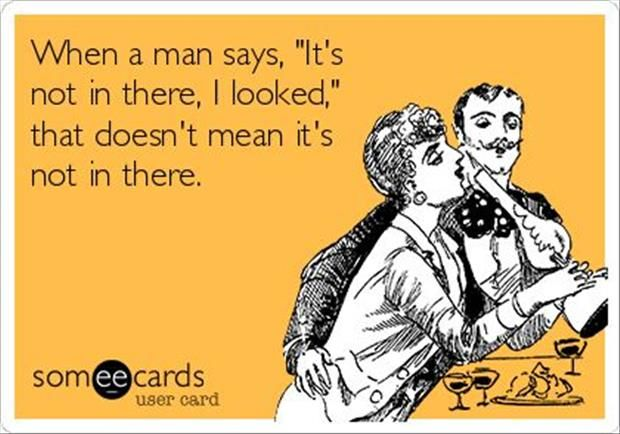 """When a man says, """"It's not in there.  I looked.""""  that does NOT mean it's not in there."""