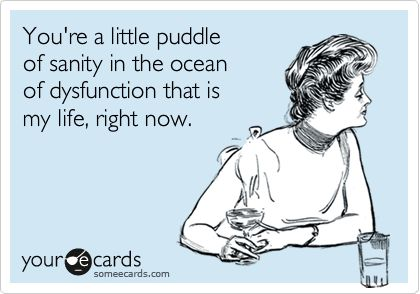 You're a little puddle of sanity in the ocean of dysfunction that is my life, right now.