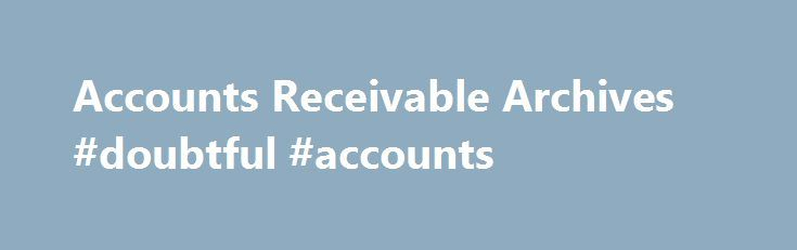 Accounts Receivable Archives #doubtful #accounts http://south-sudan.remmont.com/accounts-receivable-archives-doubtful-accounts/  # Accounts Receivable Internal controls for accounts receivable are used to reduce the risk of fraud and error in the accounts receivable process. The purpose of the accounts receivable internal control checklist is to ensure that valid sales invoices are properly recorded and that customers pay promptly. Internal Control Procedures for Accounts Receivable January…