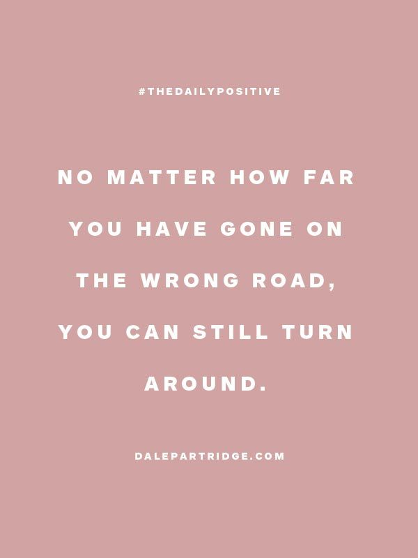 """No matter how far you have gone on the wrong road, you can still turn around."" You can always change a situation in an instant."