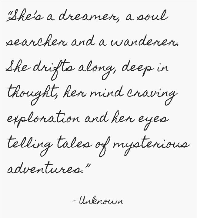 """She's a dreamer, a soul searcher and a wanderer. She drifts along, deep in thought, her mind craving exploration and her eyes telling tales of mysterious adventures."""