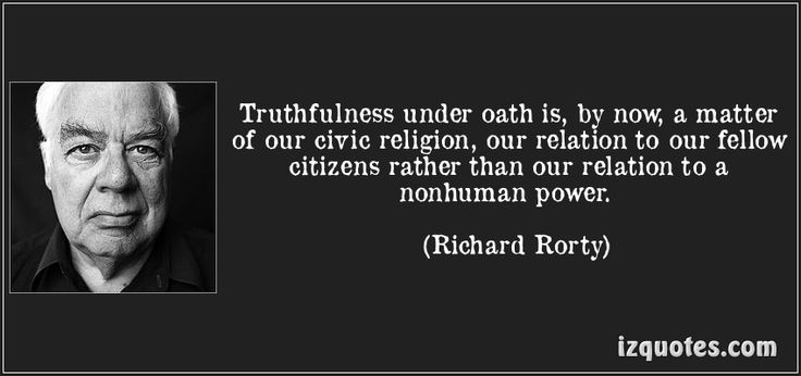 """""""Truthfulness under oath is, by now, a matter of our civic religion, our relation to our fellow citizens rather than our relation to a nonhuman power."""" ― Richard Rorty"""