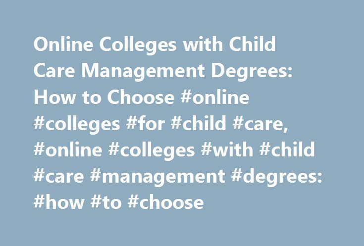 Online Colleges with Child Care Management Degrees: How to Choose #online #colleges #for #child #care, #online #colleges #with #child #care #management #degrees: #how #to #choose http://nebraska.remmont.com/online-colleges-with-child-care-management-degrees-how-to-choose-online-colleges-for-child-care-online-colleges-with-child-care-management-degrees-how-to-choose/  # Online Colleges with Child Care Management Degrees: How to Choose Whether coming from a business administration or teaching…