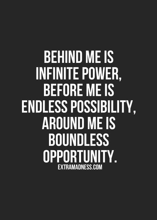 Behind me is infinite power, before me is endless possibility, and around me is boundless opportunity.