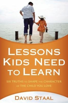 Lessons kids need to learn: six truths to shape the character of the child you love, by David Staal.