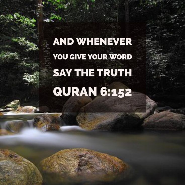 And whenever you give your word say the truth Quran 6:15.