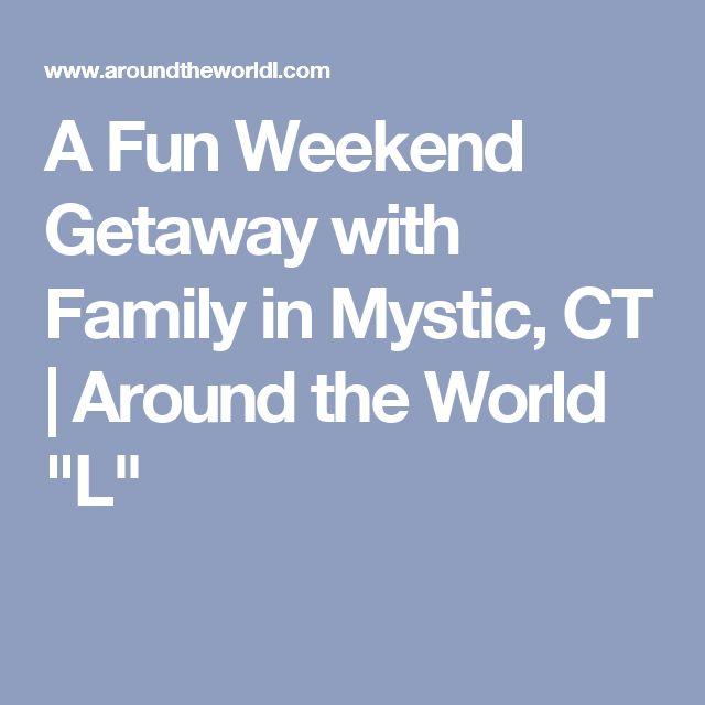 "A Fun Weekend Getaway with Family in Mystic, CT | Around the World ""L"""