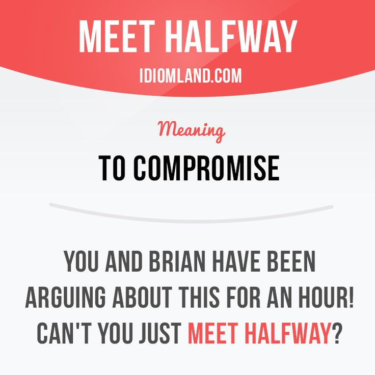 """""""Meet halfway"""" means """"to compromise"""". Example: You and Brian have been arguing about this for an hour! Can't you just meet halfway?"""