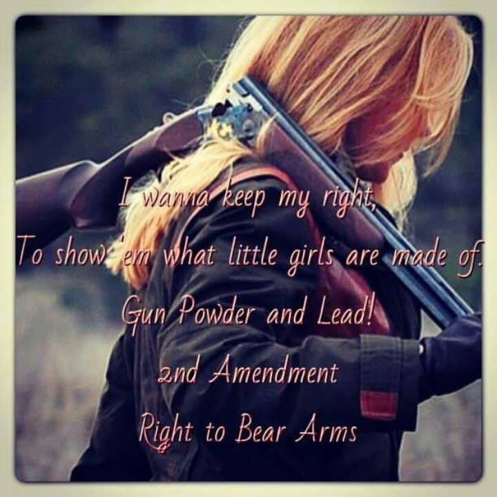 I wanna keep my right, to show em what little girls are made of. Gun powder and lead! 2nd amendment right to bear arms!