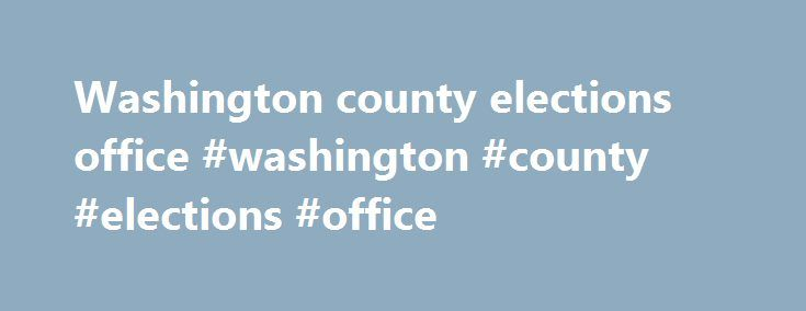 Washington county elections office #washington #county #elections #office http://insurances.nef2.com/washington-county-elections-office-washington-county-elections-office/  # Welcome from County Clerk Beth A. Rothermel and the staff of the Washington County Clerk's Office. Our goal is to provide the citizens of Washington County and all those who utilize this office with professional and friendly service. We have tried to make this site as helpful and user friendly as you will find our…
