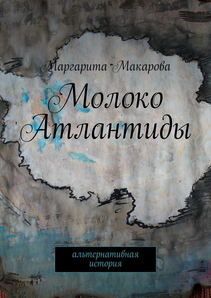 Молоко Атлантиды - Маргарита Макарова — Ridero