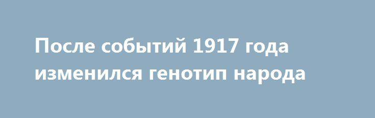 После событий 1917 года изменился генотип народа http://rusdozor.ru/2017/01/29/posle-sobytij-1917-goda-izmenilsya-genotip-naroda/  У евреев есть такое понятие йорцайт — годовщина смерти. В этот день заказывают поминальную молитву, читают кадиш и вспоминают умерших. Так вот для меня 25 октября, 7 ноября по новому календарю, — день поминовения России. Страны, которую мы потеряли в ...