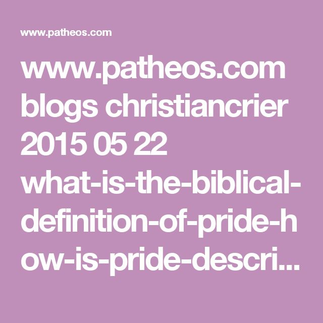 www.patheos.com blogs christiancrier 2015 05 22 what-is-the-biblical-definition-of-pride-how-is-pride-described-in-the-bible