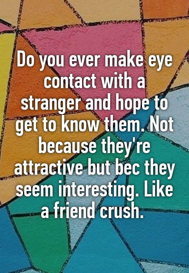 Do you ever make eye contact with a stranger and hope to get to know them. Not because they're attractive but bec they seem interesting. Like a friend crush.