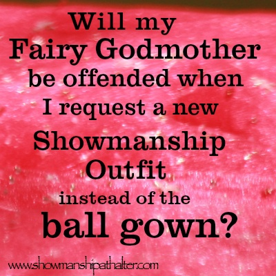 Will my fairy godmother be offended when I request a new showmanship outfit instead of the ball gown? | showmanshipathalter.com