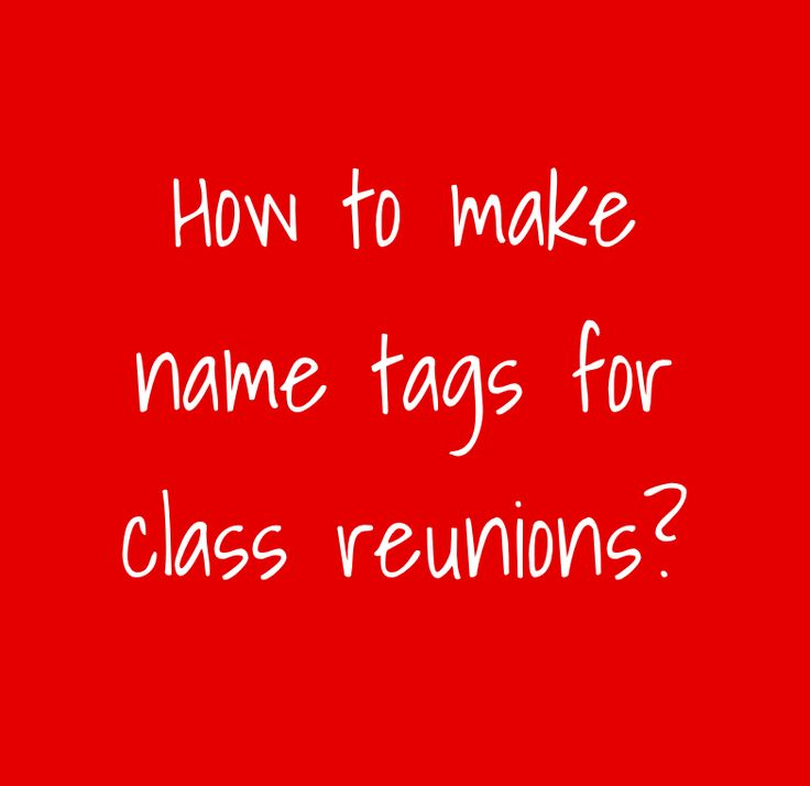 Here's how to make name tags for class reunions?