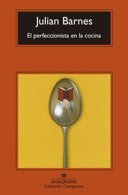 El perfeccionista en la cocina, de Julian Barnes.