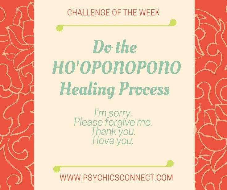 The Ho'oponopono healing system originated from Hawaii and was originally taught by Morrnah Nalamaku Simeona. The process consist of repeating the 4 phrases to ignite personal transformation.   I'm sorry.  Please forgive me.  Thank you.  I love you.