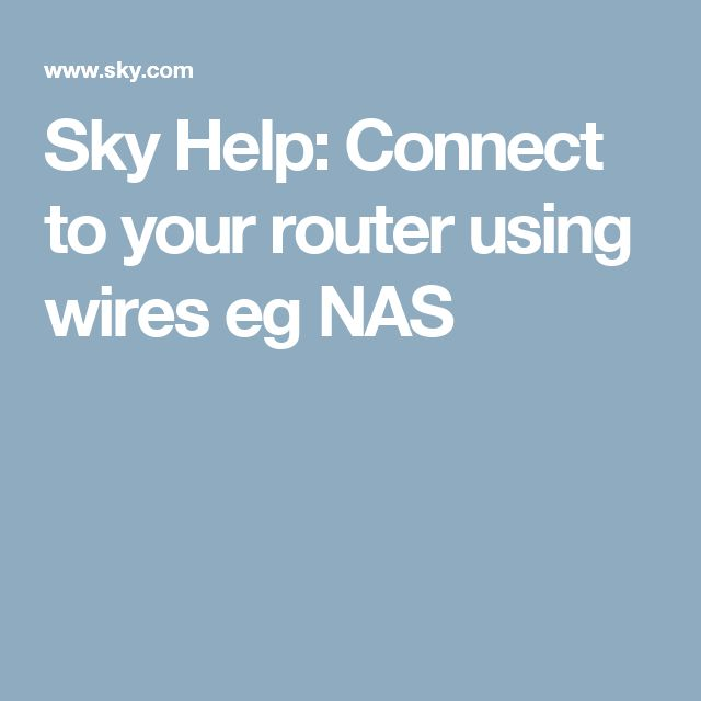 Sky Help: Connect to your router using wires eg NAS