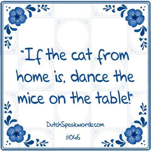 Dutch expressions in English: Als de kat van huis is dansen de muizen op tafel