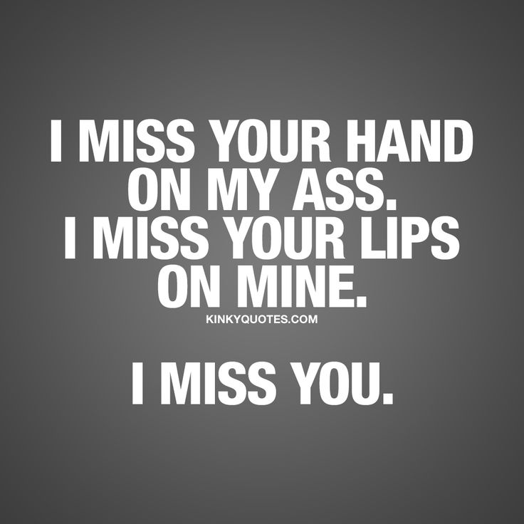 """I miss your hand on my ass. I miss your lips on mine. I miss you."" Enjoy this cute and romantic quote from us here at kinkyquotes.com!"