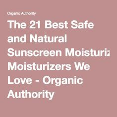 The 21 Best Safe and Natural Sunscreen Moisturizers We Love - Organic Authority