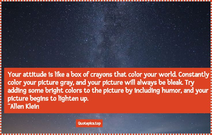Quote: Your attitude is like a box of crayons that color your world. Constantly color your picture gray, and your picture will always be bleak. Try adding some bright colors to the picture by including humor, and your picture begins to lighten up. ~Allen Klein #quotes #inspiration #motivational #love #friendship #positive #your #picture #color