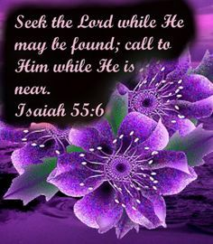 """Seek the Lord while he may be found; call on him while he is near."" Isaiah 55:6  Turn to the Lord and he will have mercy on you.  The Word that he sends out will not return to Him empty but will accomplish what He desires.  He extends His invitation to all who seek Him. (H.R.)"