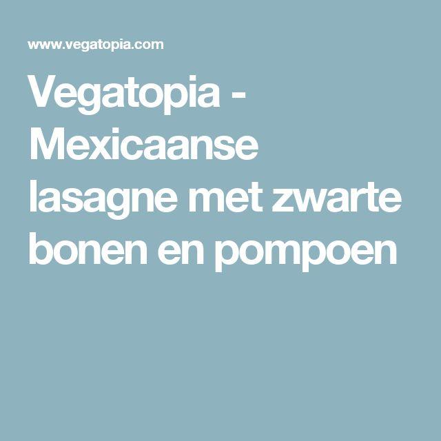 Vegatopia - Mexicaanse lasagne met zwarte bonen en pompoen