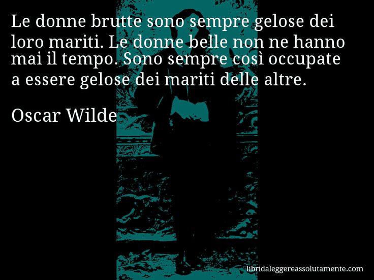 Aforisma di Oscar Wilde , Le donne brutte sono sempre gelose dei loro mariti. Le donne belle non ne hanno mai il tempo. Sono sempre così occupate a essere gelose dei mariti delle altre.