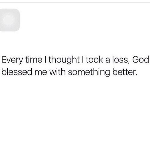 everytime i thought i took a loss God blesed me with better