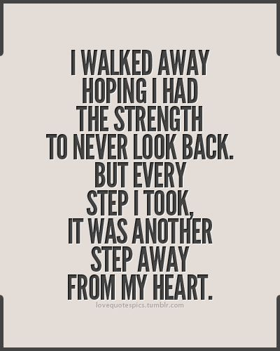 I walked away hoping I had the strength to never look back. But every step I took, it was another step away from my heart.
