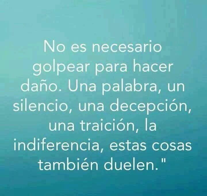 """No es necesario golpear para hacer daño.Una palabra, un silencio, una decepción, una traición, la indiferencia, estas cosas también duelen."""""""