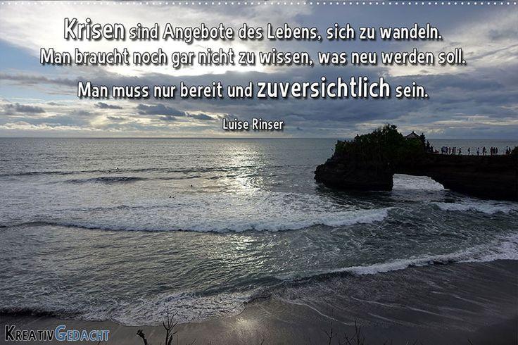 Krisen sind Angebote des Lebens, sich zu wandeln. Man braucht noch gar nicht zu wissen, was neu werden soll; man muss nur bereit und zuversichtlich sein. Luise Rinser